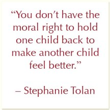 """You don't have the moral right to hold one child back to make another child feel better."" - Stephanie Tolan"